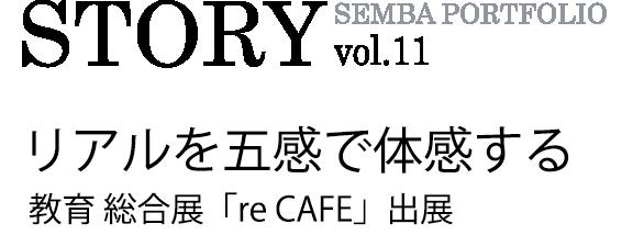 SEMBA PORTFOLIO STORY vol.11 リアルを五感で体感する 教育総合展「re CAFE」出展